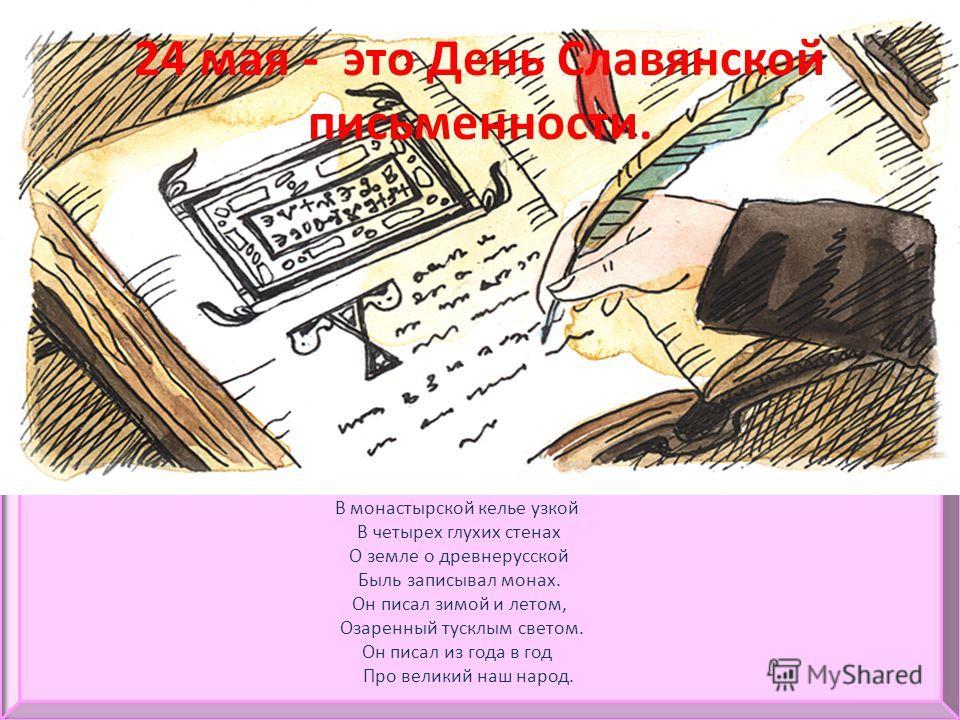 24 мая - это День Славянской письменности. В монастырской келье узкой В четырех глухих стенах О земле о древнерусской Быль записывал монах. Он писал зимой и летом, Озаренный тусклым светом. Он писал из года в год Про великий наш народ.