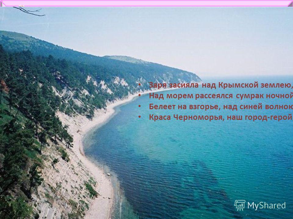 Заря засияла над Крымской землею, Над морем рассеялся сумрак ночной. Белеет на взгорье, над синей волною, Краса Черноморья, наш город-герой.