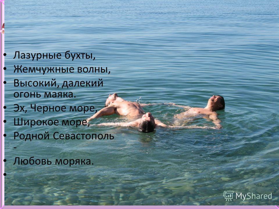 Лазурные бухты, Жемчужные волны, Высокий, далекий огонь маяка. Эх, Черное море, Широкое море, Родной Севастополь - Любовь моряка.