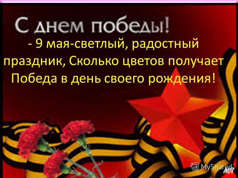- 9 мая-светлый, радостный праздник, Сколько цветов получает Победа в день своего рождения!