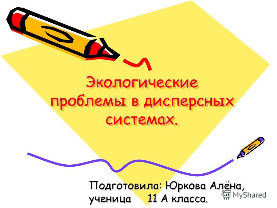 Экологические проблемы в дисперсных системах. Подготовила: Юркова Алёна, ученица 11 А класса.