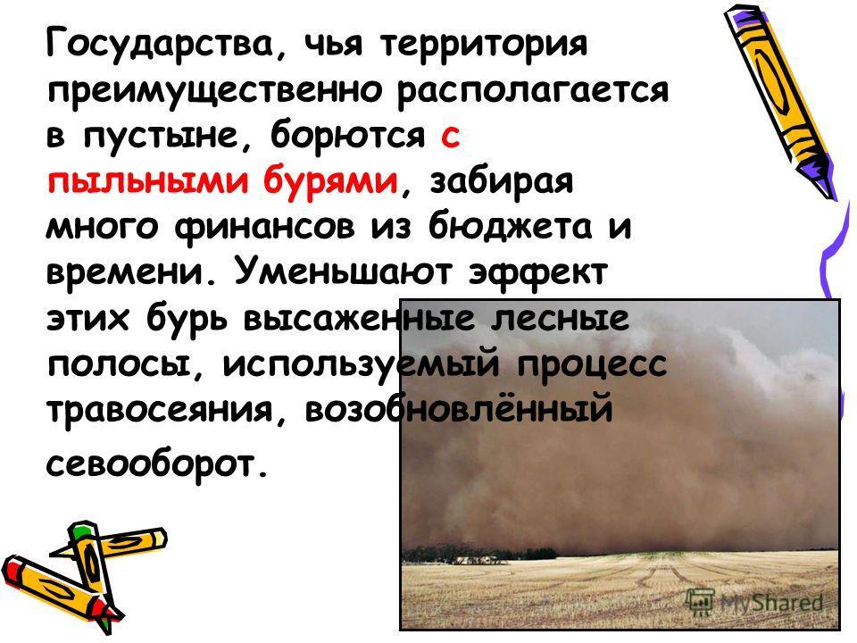 Государства, чья территория преимущественно располагается в пустыне, борются с пыльными бурями, забирая много финансов из бюджета и времени. Уменьшают эффект этих бурь высаженные лесные полосы, используемый процесс травосеяния, возобновлённый севообо