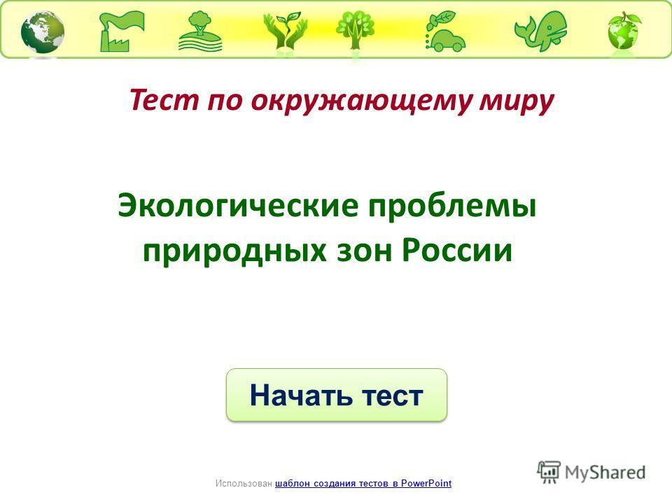 Тест по окружающему миру Начать тест Использован шаблон создания тестов в PowerPointшаблон создания тестов в PowerPoint Экологические проблемы природных зон России