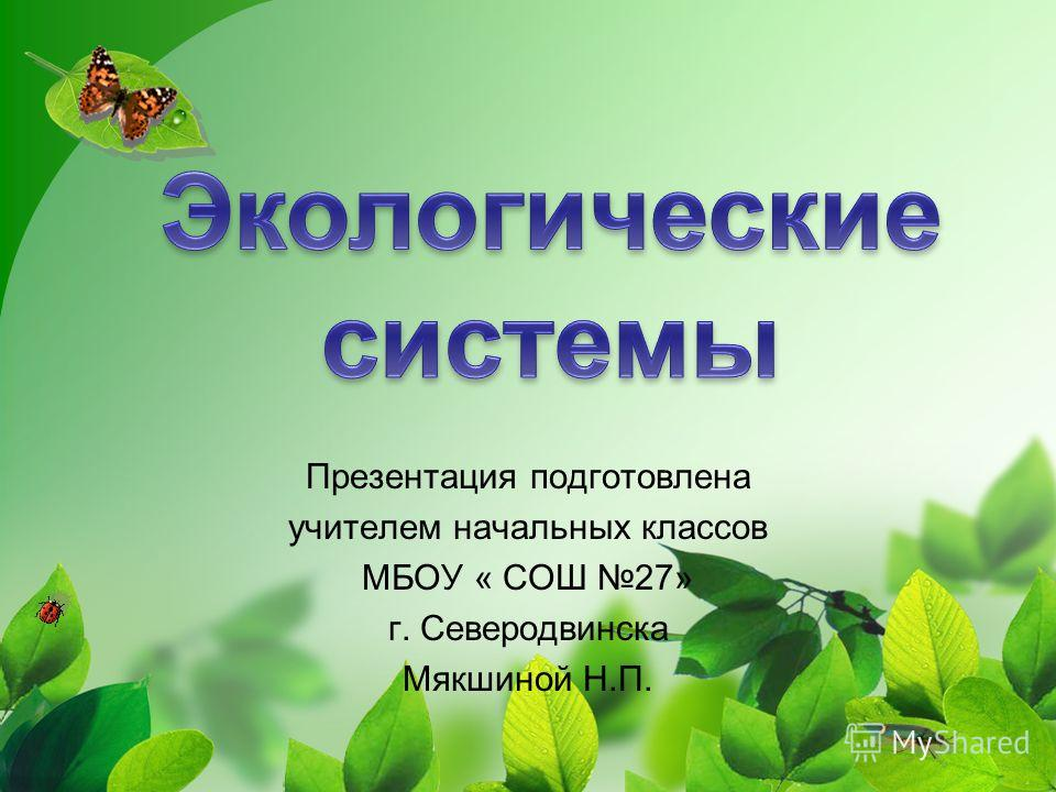 Презентация подготовлена учителем начальных классов МБОУ « СОШ 27» г. Северодвинска Мякшиной Н.П.