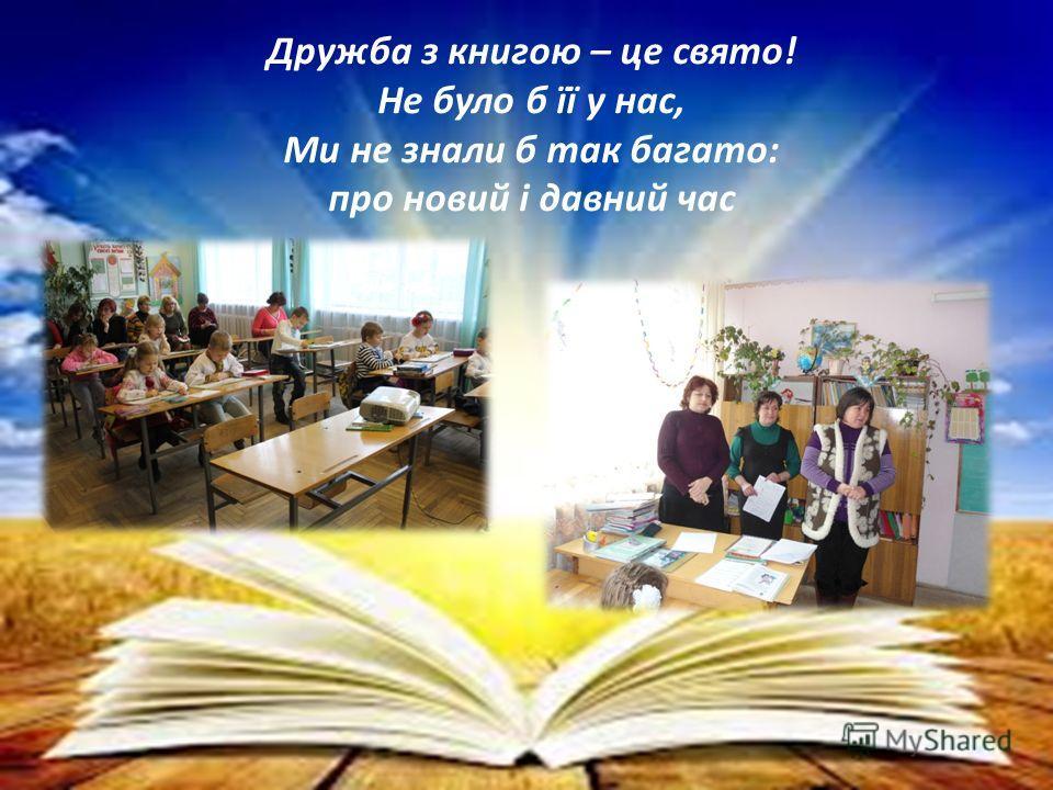 Дружба з книгою – це свято! Не було б її у нас, Ми не знали б так багато: про новий і давний час