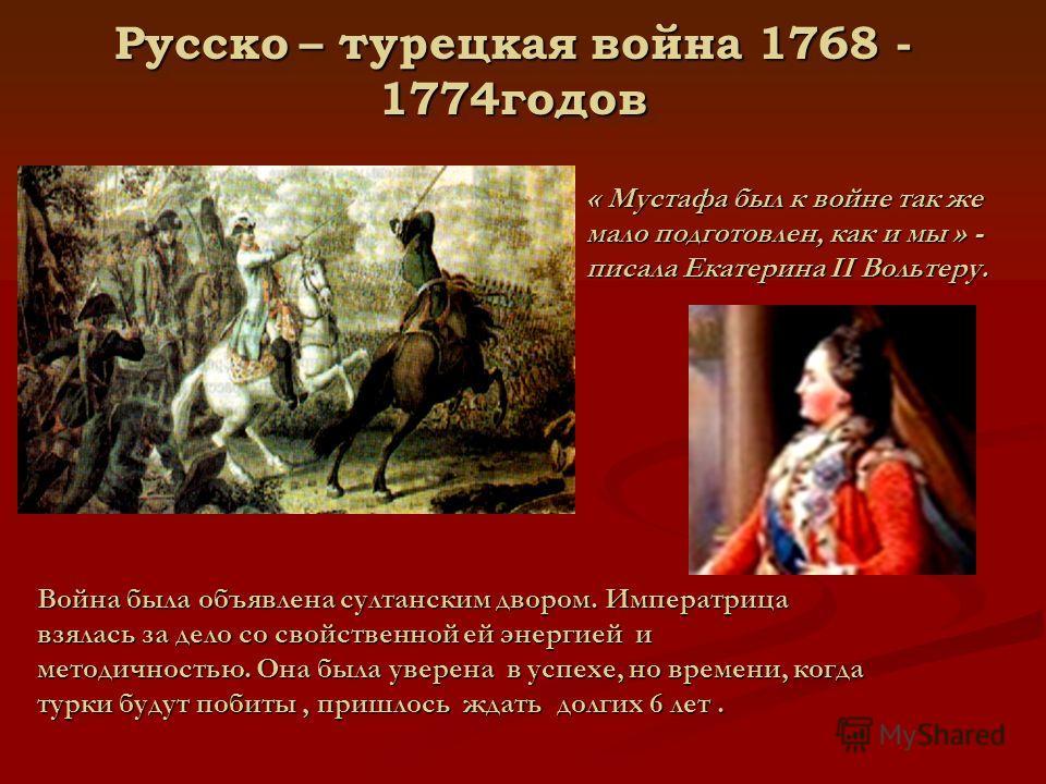 Русско – турецкая война 1768 - 1774годов « Мустафа был к войне так же мало подготовлен, как и мы » - писала Екатерина II Вольтеру. Война была объявлена султанским двором. Императрица взялась за дело со свойственной ей энергией и методичностью. Она бы