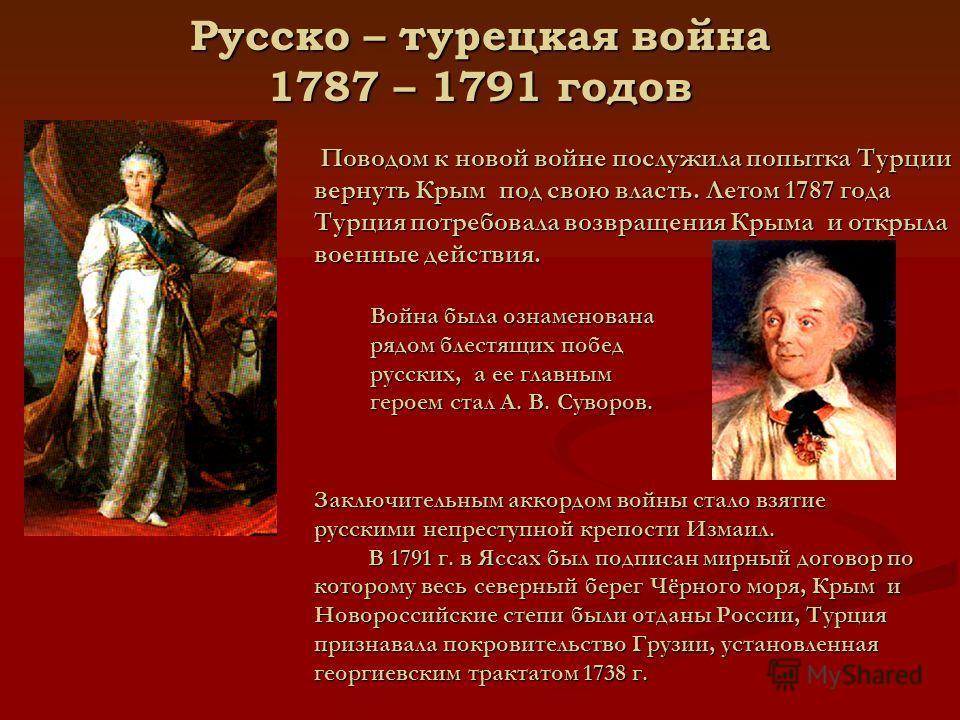 Русско – турецкая война 1787 – 1791 годов Поводом к новой войне послужила попытка Турции вернуть Крым под свою власть. Летом 1787 года Турция потребовала возвращения Крыма и открыла военные действия. Война была ознаменована рядом блестящих побед русс