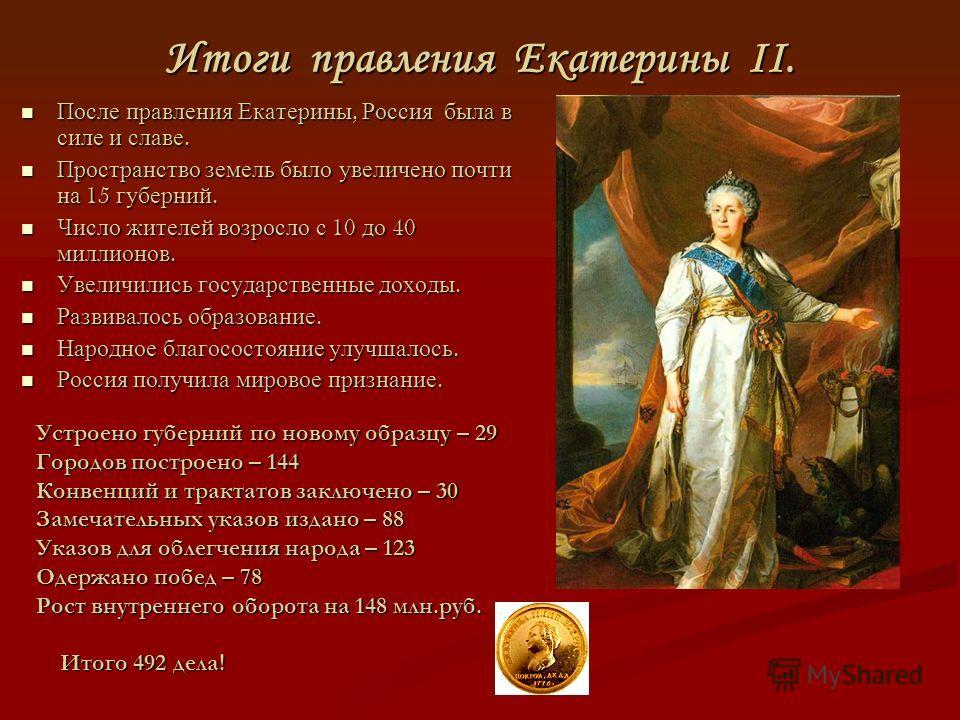 Итоги правления Екатерины II. После правления Екатерины, Россия была в силе и славе. После правления Екатерины, Россия была в силе и славе. Пространство земель было увеличено почти на 15 губерний. Пространство земель было увеличено почти на 15 губерн