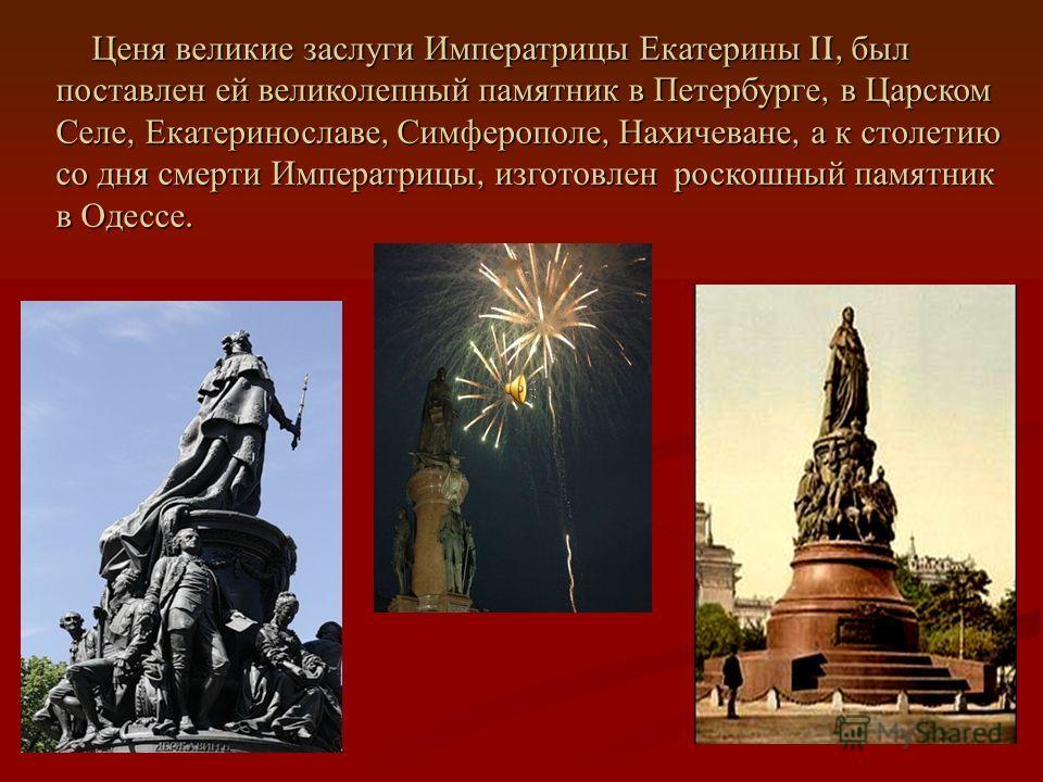 Ценя великие заслуги Императрицы Екатерины II, был поставлен ей великолепный памятник в Петербурге, в Царском Селе, Екатеринославе, Симферополе, Нахичеване, а к столетию со дня смерти Императрицы, изготовлен роскошный памятник в Одессе. Ценя великие