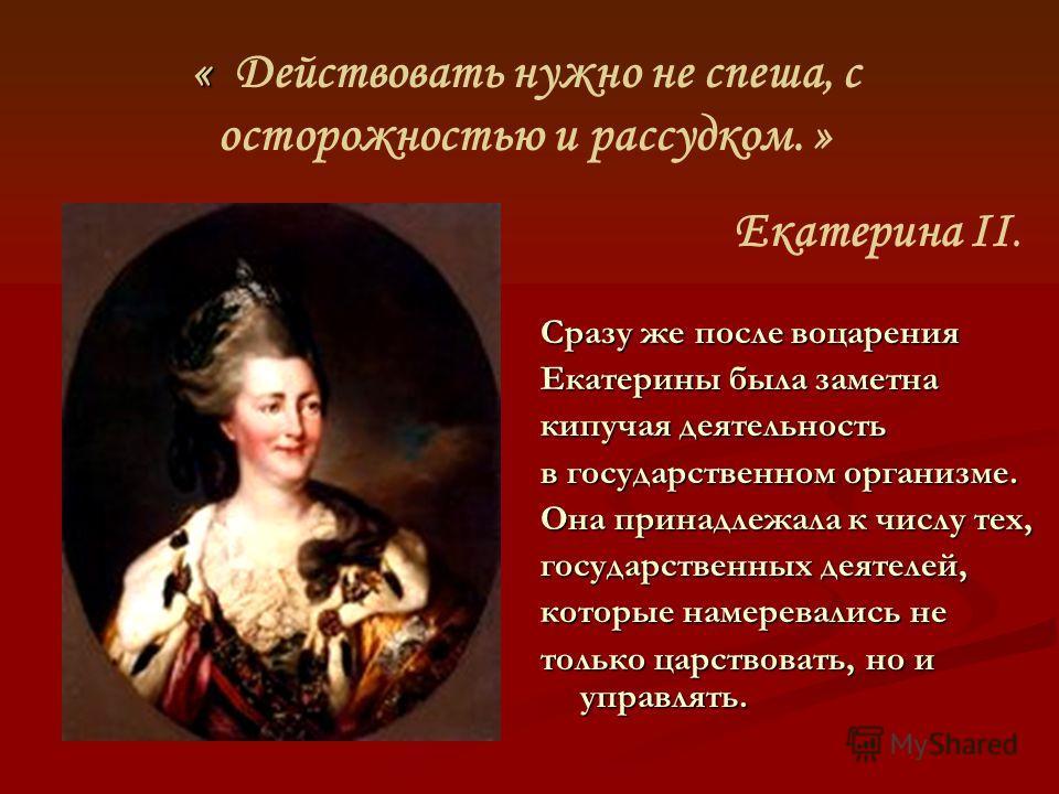 « « Действовать нужно не спеша, с осторожностью и рассудком. » Екатерина II. Сразу же после воцарения Екатерины была заметна кипучая деятельность в государственном организме. Она принадлежала к числу тех, государственных деятелей, которые намеревалис