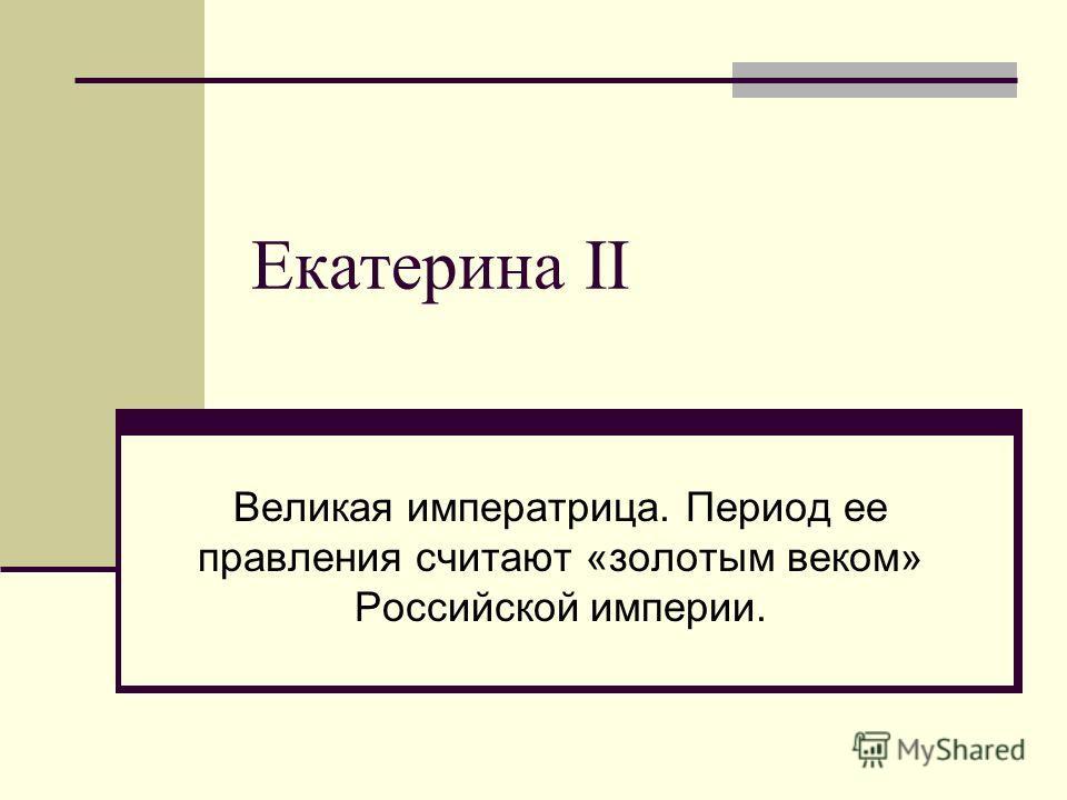 Екатерина II Великая императрица. Период ее правления считают «золотым веком» Российской империи.