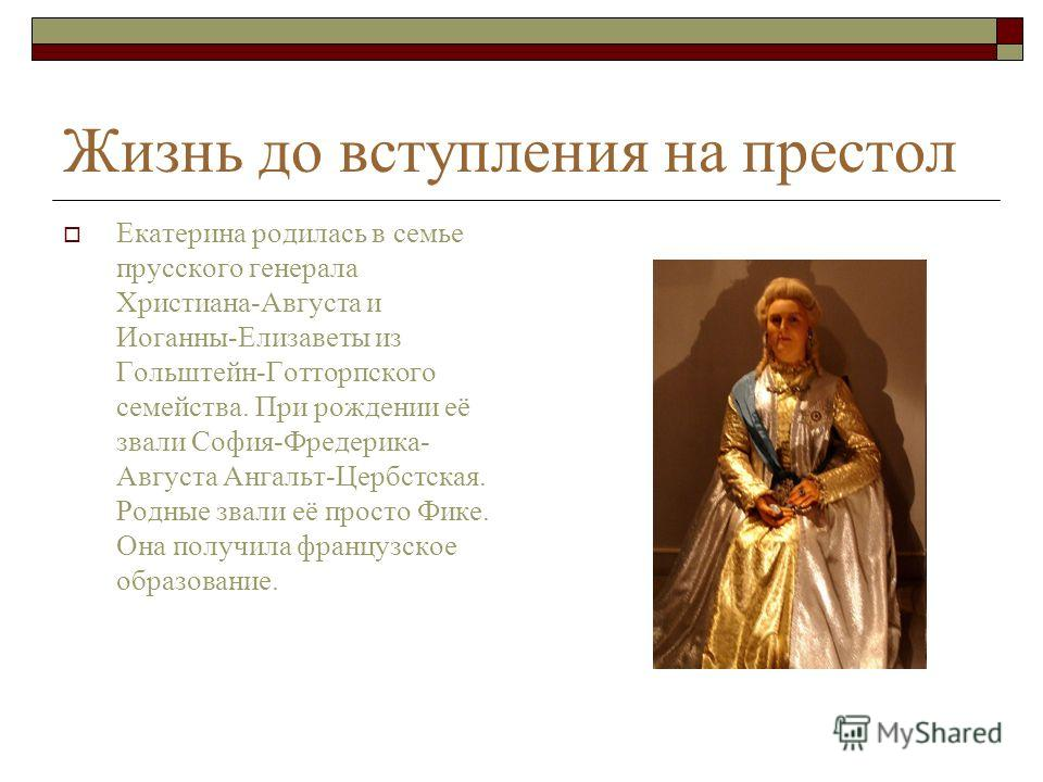 Жизнь до вступления на престол Екатерина родилась в семье прусского генерала Христиана-Августа и Иоганны-Елизаветы из Гольштейн-Готторпского семейства. При рождении её звали София-Фредерика- Августа Ангальт-Цербстская. Родные звали её просто Фике. Он