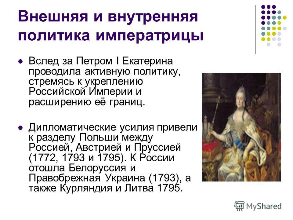 Внешняя и внутренняя политика императрицы Вслед за Петром I Екатерина проводила активную политику, стремясь к укреплению Российской Империи и расширению её границ. Дипломатические усилия привели к разделу Польши между Россией, Австрией и Пруссией (17