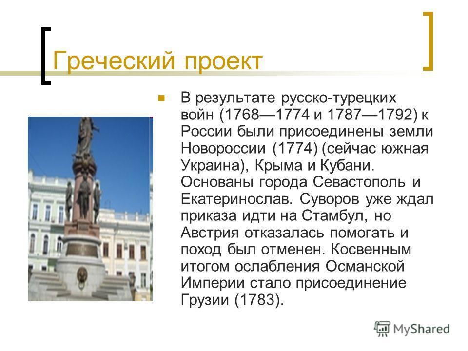 Греческий проект В результате русско-турецких войн (17681774 и 17871792) к России были присоединены земли Новороссии (1774) (сейчас южная Украина), Крыма и Кубани. Основаны города Севастополь и Екатеринослав. Суворов уже ждал приказа идти на Стамбул,