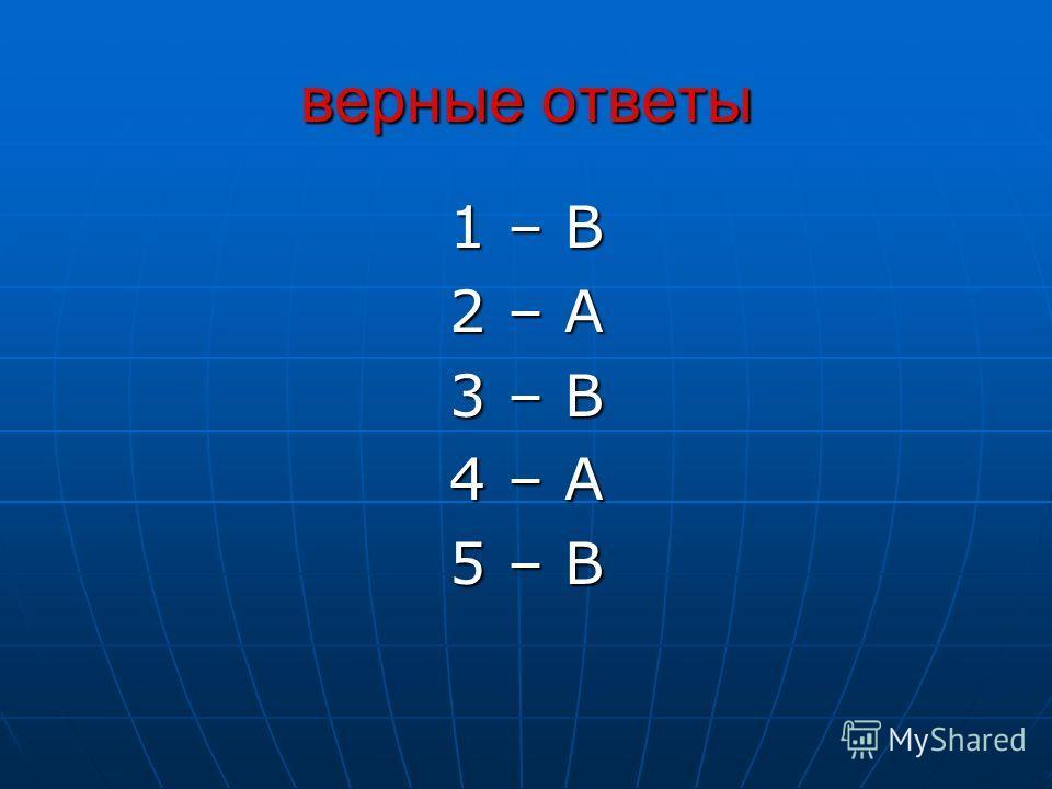 верные ответы 1 – В 2 – А 3 – В 4 – А 5 – В