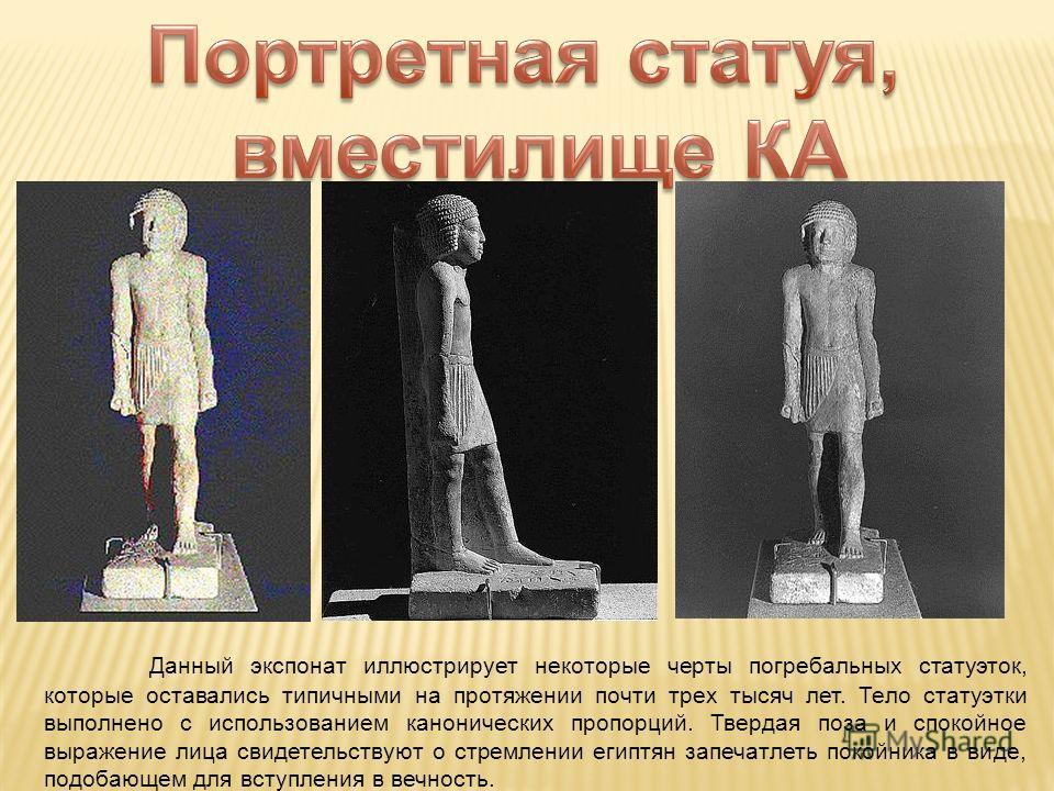 Данный экспонат иллюстрирует некоторые черты погребальных статуэток, которые оставались типичными на протяжении почти трех тысяч лет. Тело статуэтки выполнено с использованием канонических пропорций. Твердая поза и спокойное выражение лица свидетельс