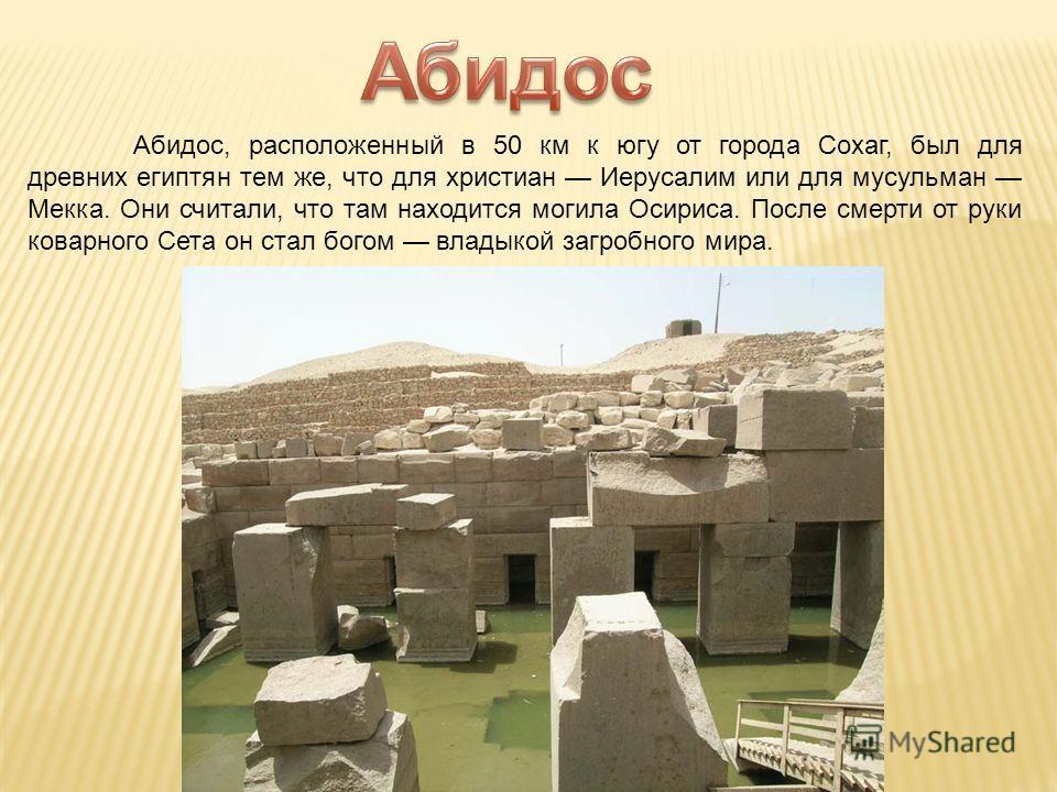 Абидос, расположенный в 50 км к югу от города Сохаг, был для древних египтян тем же, что для христиан Иерусалим или для мусульман Мекка. Они считали, что там находится могила Осириса. После смерти от руки коварного Сета он стал богом владыкой загробн