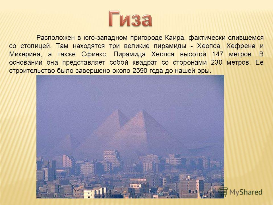 Расположен в юго-западном пригороде Каира, фактически слившемся со столицей. Там находятся три великие пирамиды - Хеопса, Хефрена и Микерина, а также Сфинкс. Пирамида Хеопса высотой 147 метров. В основании она представляет собой квадрат со сторонами