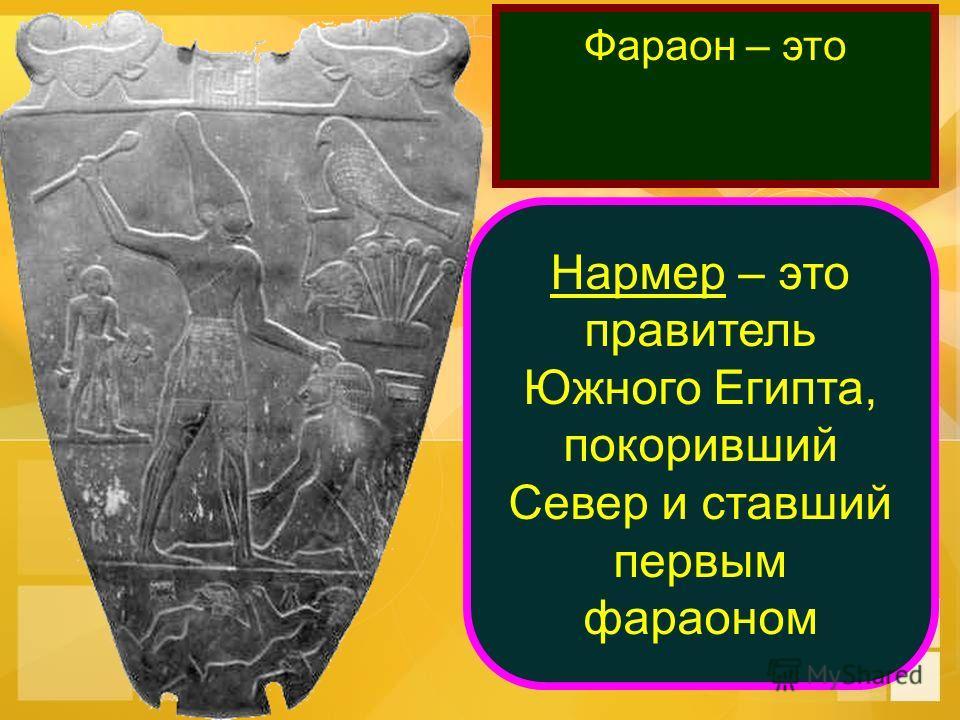 Фараон – это правитель всего Египта Нармер – это правитель Южного Египта, покоривший Север и ставший первым фараоном