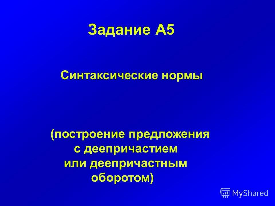 Задание А5 Синтаксические нормы (построение предложения с деепричастием или деепричастным оборотом)