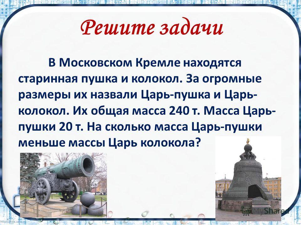 Решите задачи В Московском Кремле находятся старинная пушка и колокол. За огромные размеры их назвали Царь-пушка и Царь- колокол. Их общая масса 240 т. Масса Царь- пушки 20 т. На сколько масса Царь-пушки меньше массы Царь колокола?