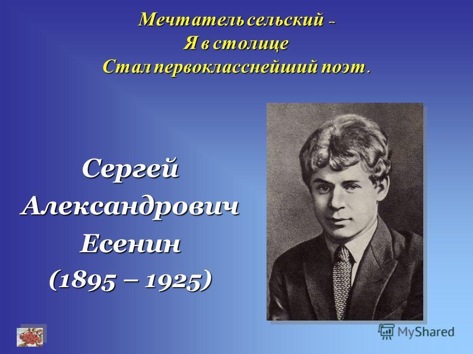 Мечтатель сельский – Я в столице Стал первокласснейший поэт. СергейАлександровичЕсенин (1895 – 1925)