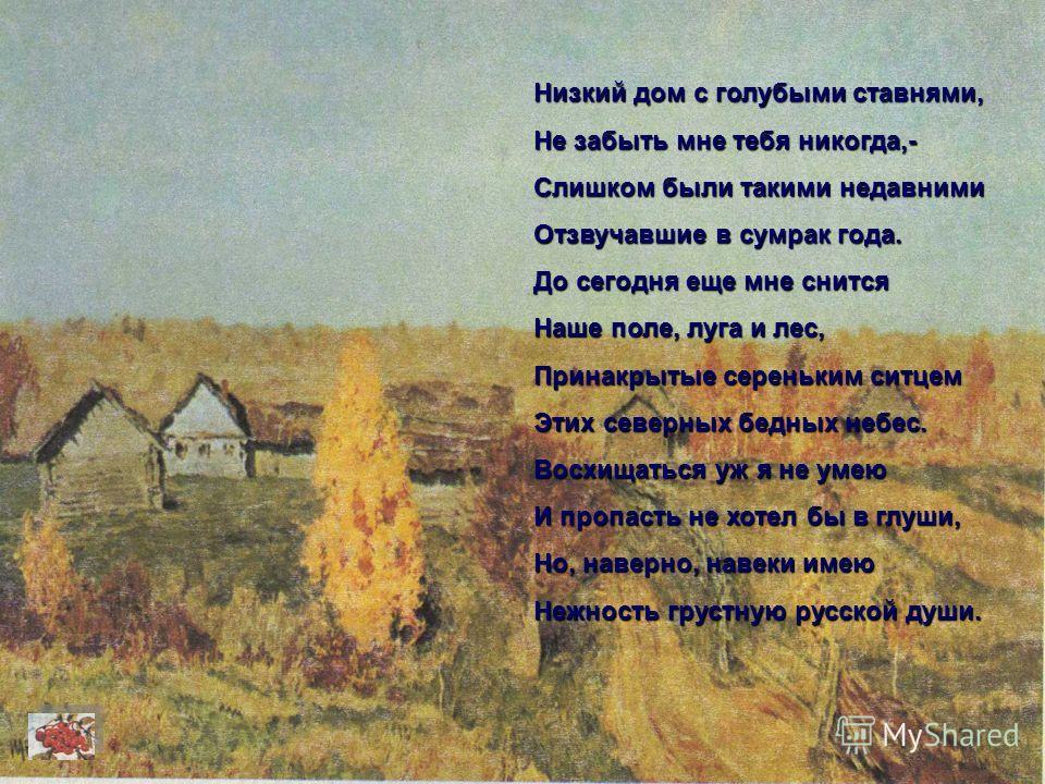 Низкий дом с голубыми ставнями, Не забыть мне тебя никогда,- Слишком были такими недавними Отзвучавшие в сумрак года. До сегодня еще мне снится Наше поле, луга и лес, Принакрытые сереньким ситцем Этих северных бедных небес. Восхищаться уж я не умею И