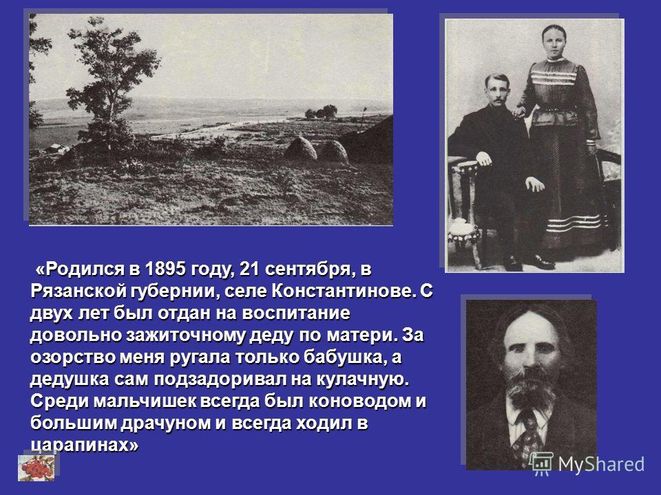 « «« «Родился в 1895 году, 21 сентября, в Рязанской губернии, селе Константинове. С двух лет был отдан на воспитание довольно зажиточному деду по матери. За озорство меня ругала только бабушка, а дедушка сам подзадоривал на кулачную. Среди мальчишек