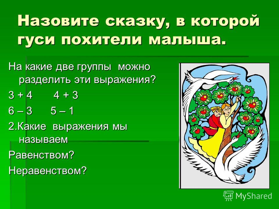 Назовите сказку, в которой гуси похители малыша. На какие две группы можно разделить эти выражения? 3 + 4 4 + 3 6 – 3 5 – 1 2.Какие выражения мы называем Равенством?Неравенством?