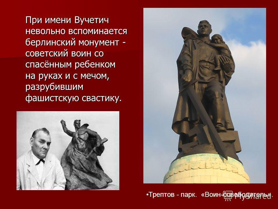 При имени Вучетич невольно вспоминается берлинский монумент - советский воин со спасённым ребенком на руках и с мечом, разрубившим фашистскую свастику. При имени Вучетич невольно вспоминается берлинский монумент - советский воин со спасённым ребенком