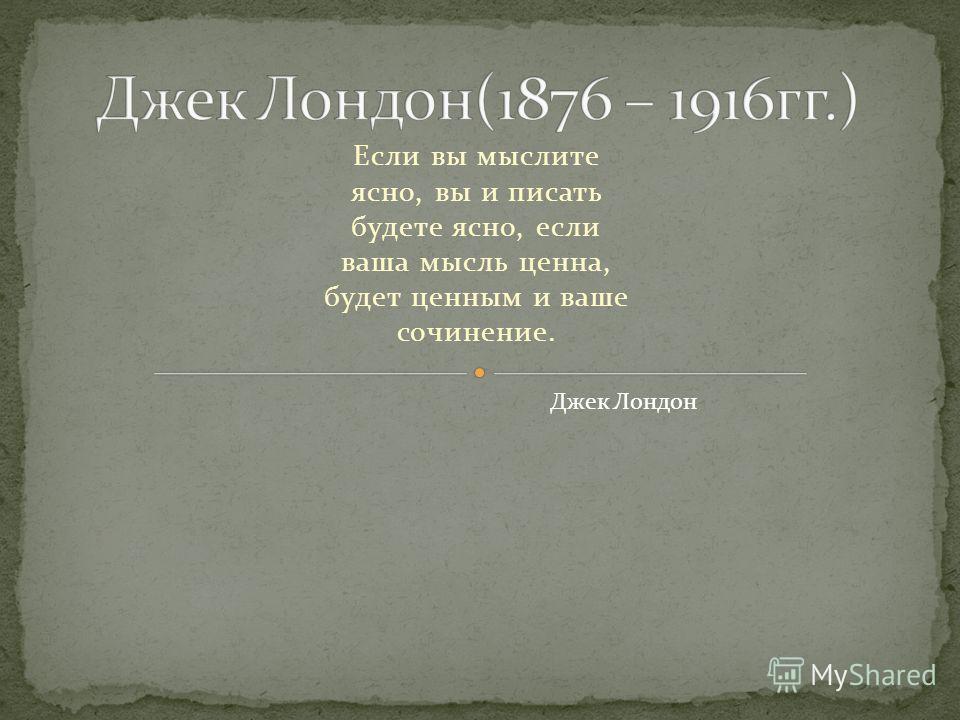 Если вы мыслите ясно, вы и писать будете ясно, если ваша мысль ценна, будет ценным и ваше сочинение. Джек Лондон