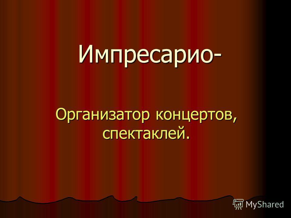Импресарио- Организатор концертов, спектаклей.