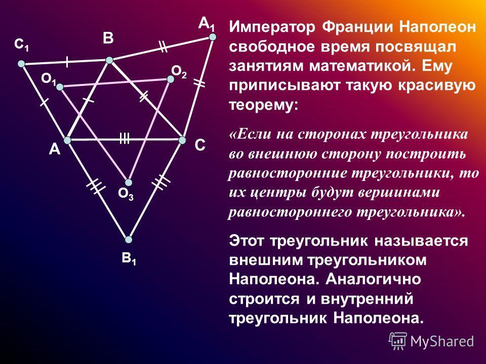Император Франции Наполеон свободное время посвящал занятиям математикой. Ему приписывают такую красивую теорему: «Если на сторонах треугольника во внешнюю сторону построить равносторонние треугольники, то их центры будут вершинами равностороннего тр