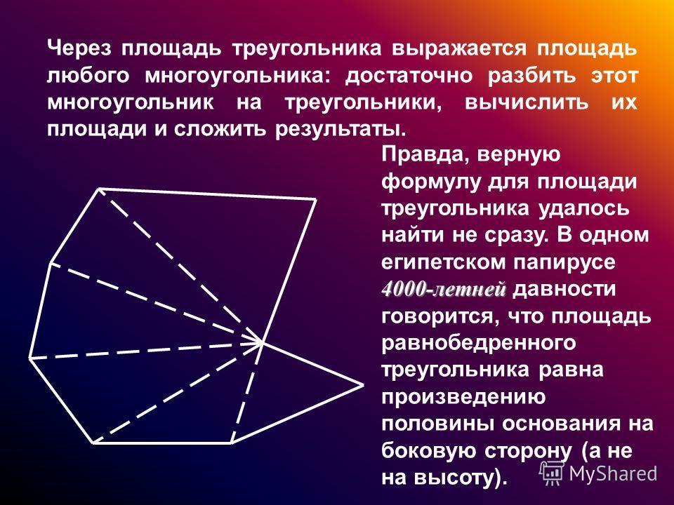 Через площадь треугольника выражается площадь любого многоугольника: достаточно разбить этот многоугольник на треугольники, вычислить их площади и сложить результаты. 4000-летней Правда, верную формулу для площади треугольника удалось найти не сразу.