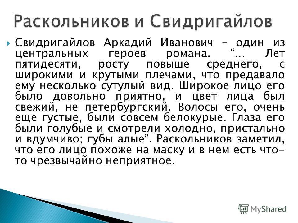 Свидригайлов Аркадий Иванович – один из центральных героев романа. … Лет пятидесяти, росту повыше среднего, с широкими и крутыми плечами, что предавало ему несколько сутулый вид. Широкое лицо его было довольно приятно, и цвет лица был свежий, не пете