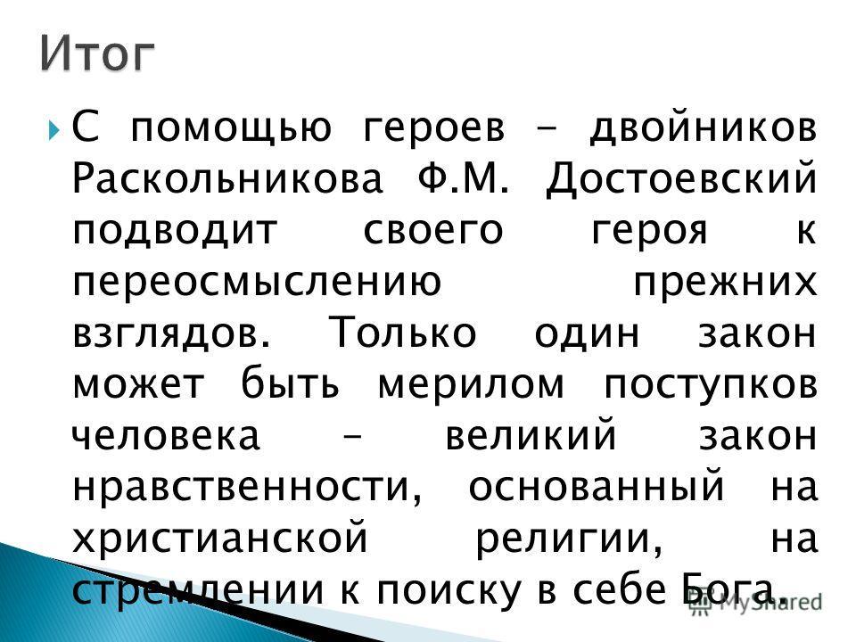 С помощью героев - двойников Раскольникова Ф.М. Достоевский подводит своего героя к переосмыслению прежних взглядов. Только один закон может быть мерилом поступков человека – великий закон нравственности, основанный на христианской религии, на стремл