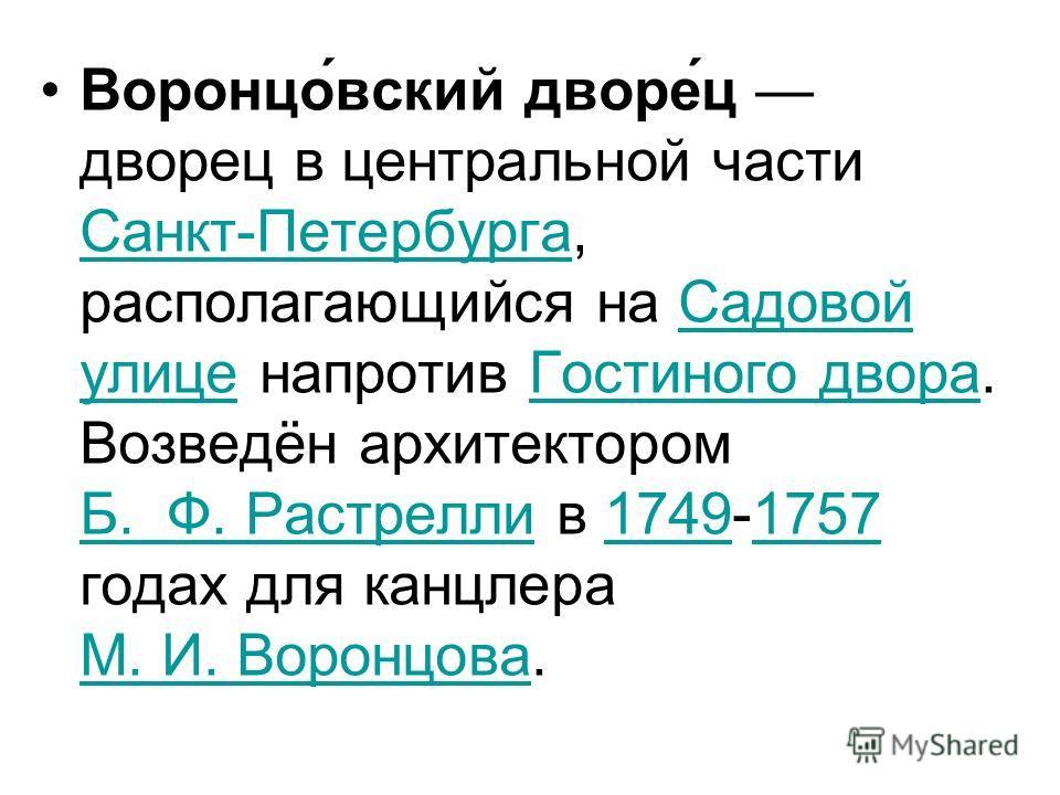 Воронцо́вский дворе́ц дворец в центральной части Санкт-Петербурга, располагающийся на Садовой улице напротив Гостиного двора. Возведён архитектором Б. Ф. Растрелли в 1749-1757 годах для канцлера М. И. Воронцова. Санкт-ПетербургаСадовой улицеГостиного