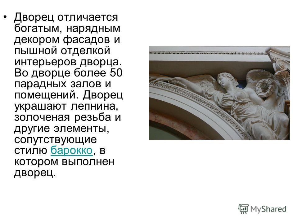 Дворец отличается богатым, нарядным декором фасадов и пышной отделкой интерьеров дворца. Во дворце более 50 парадных залов и помещений. Дворец украшают лепнина, золоченая резьба и другие элементы, сопутствующие стилю барокко, в котором выполнен дворе
