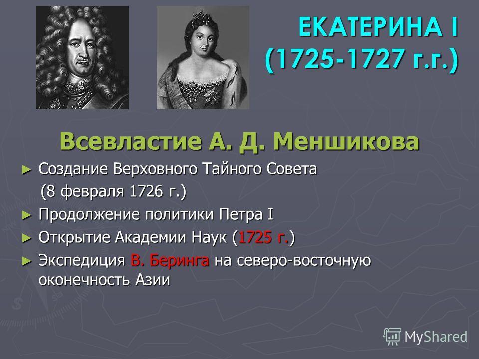 ЕКАТЕРИНА I (1725-1727 г.г.) ЕКАТЕРИНА I (1725-1727 г.г.) Всевластие А. Д. Меншикова Создание Верховного Тайного Совета Создание Верховного Тайного Совета (8 февраля 1726 г.) (8 февраля 1726 г.) Продолжение политики Петра I Продолжение политики Петра