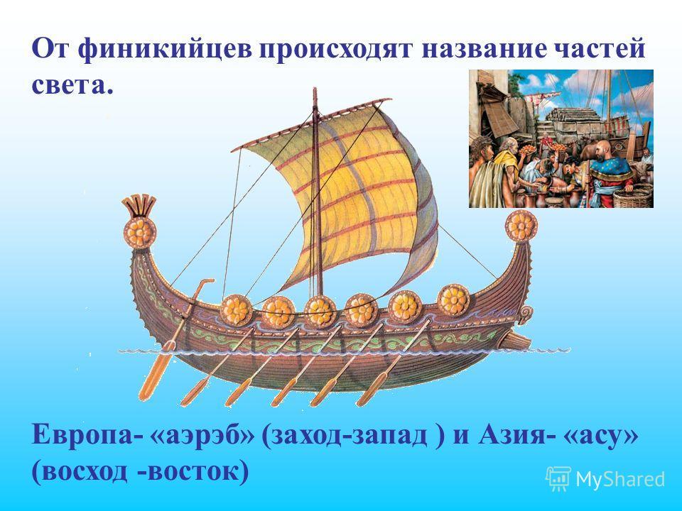 От финикийцев происходят название частей света. Европа- «аэрэб» (заход-запад ) и Азия- «асу» (восход -восток)