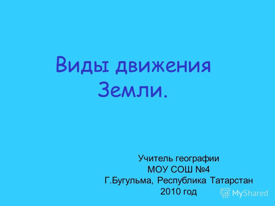 Виды движения Земли. Учитель географии МОУ СОШ 4 Г.Бугульма, Республика Татарстан 2010 год