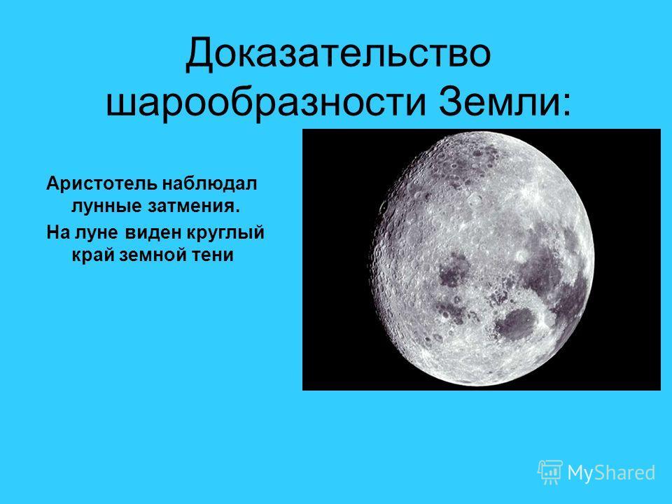 Доказательство шарообразности Земли: Аристотель наблюдал лунные затмения. На луне виден круглый край земной тени