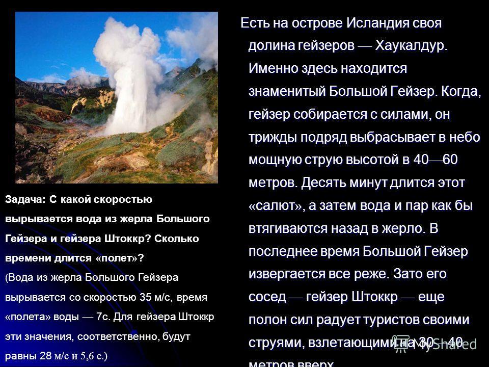 9 Есть на острове Исландия своя долина гейзеров Хаукалдур. Именно здесь находится знаменитый Большой Гейзер. Когда, гейзер собирается с силами, он трижды подряд выбрасывает в небо мощную струю высотой в 40 60 метров. Десять минут длится этот « салют