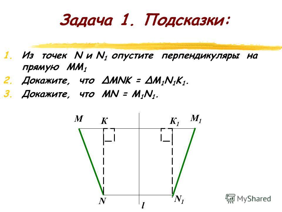 Задача 1. zПzПусть М и N какие-либо точки, l – ось симметрии. М 1 и N 1 – точки, симметричные точкам М и N относительно прямой l. Докажите, что расстояние между точками М и N при осевой симметрии сохраняется, т.е. МN = M 1 N 1. l M N M 1 N 1