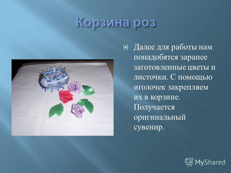 Далее для работы нам понадобятся заранее заготовленные цветы и листочки. С помощью иголочек закрепляем их в корзине. Получается оригинальный сувенир.