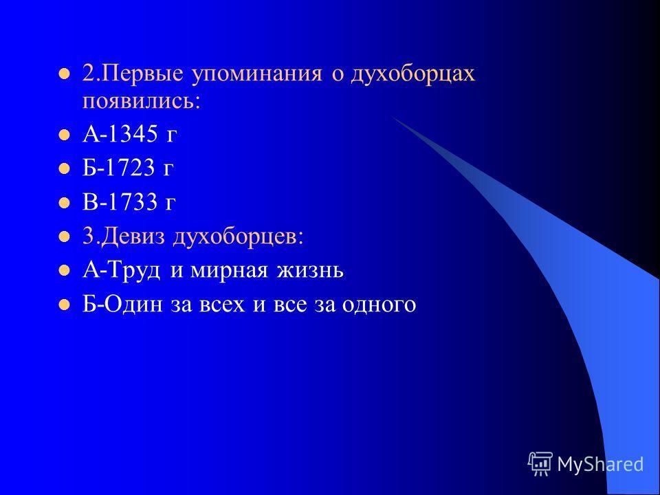 2.Первые упоминания о духоборцах появились: А-1345 г Б-1723 г В-1733 г 3.Девиз духоборцев: А-Труд и мирная жизнь Б-Один за всех и все за одного