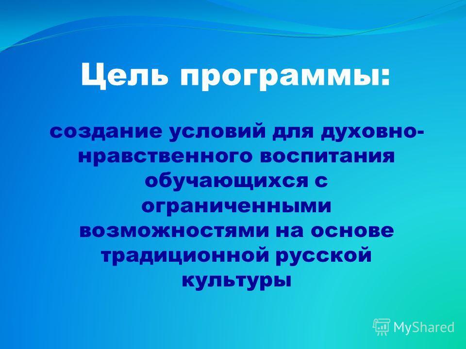 Цель программы: создание условий для духовно- нравственного воспитания обучающихся с ограниченными возможностями на основе традиционной русской культуры