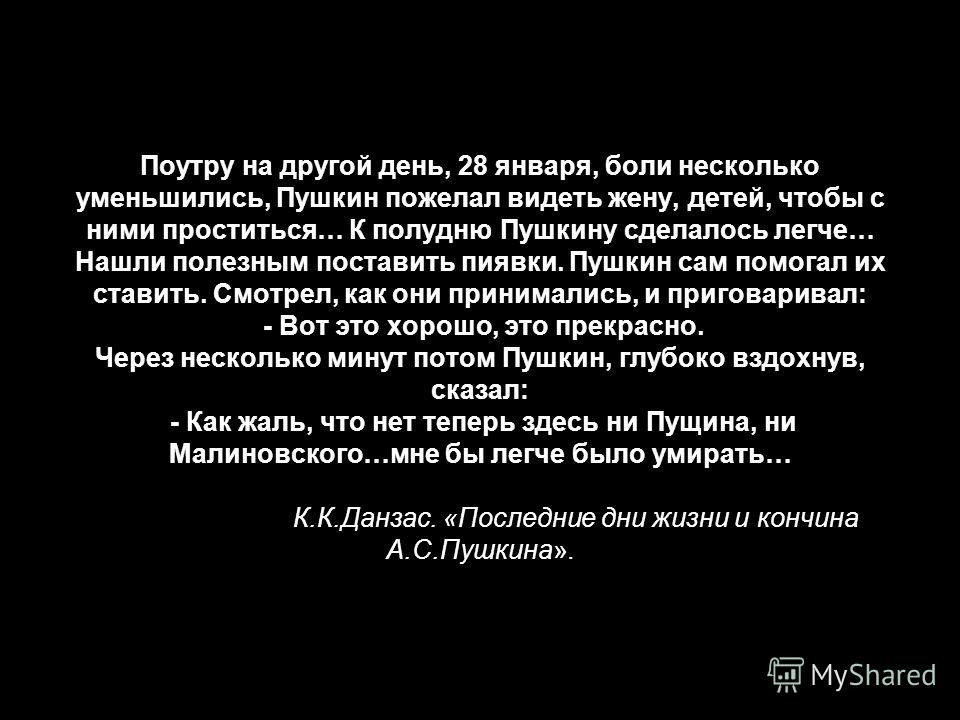 Поутру на другой день, 28 января, боли несколько уменьшились, Пушкин пожелал видеть жену, детей, чтобы с ними проститься… К полудню Пушкину сделалось легче… Нашли полезным поставить пиявки. Пушкин сам помогал их ставить. Смотрел, как они принимались,