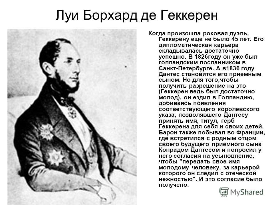 Луи Борхард де Геккерен Когда произошла роковая дуэль, Геккерену еще не было 45 лет. Его дипломатическая карьера складывалась достаточно успешно. В 1826году он уже был голландским посланником в Санкт-Петербурге. А в1836 году Дантес становится его при
