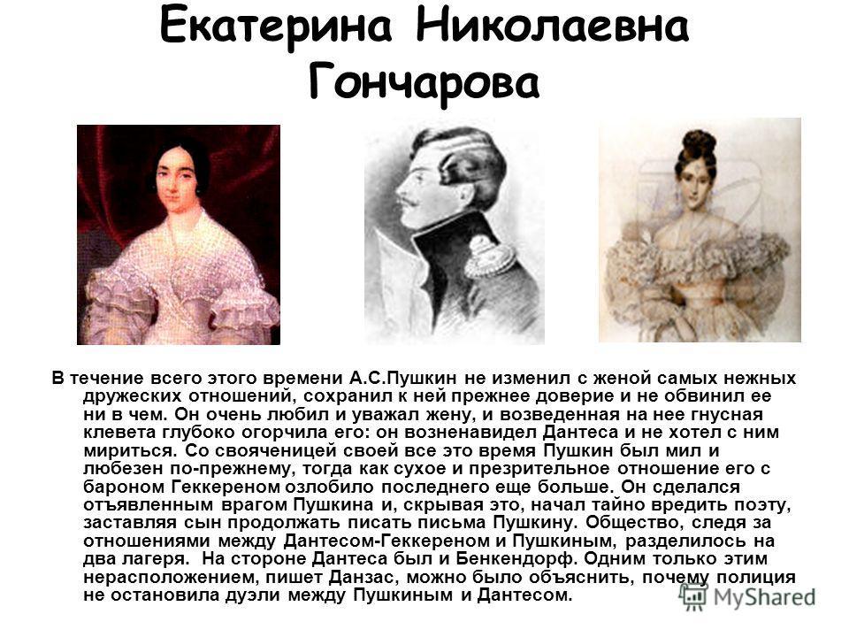 Екатерина Николаевна Гончарова В течение всего этого времени А.С.Пушкин не изменил с женой самых нежных дружеских отношений, сохранил к ней прежнее доверие и не обвинил ее ни в чем. Он очень любил и уважал жену, и возведенная на нее гнусная клевета г